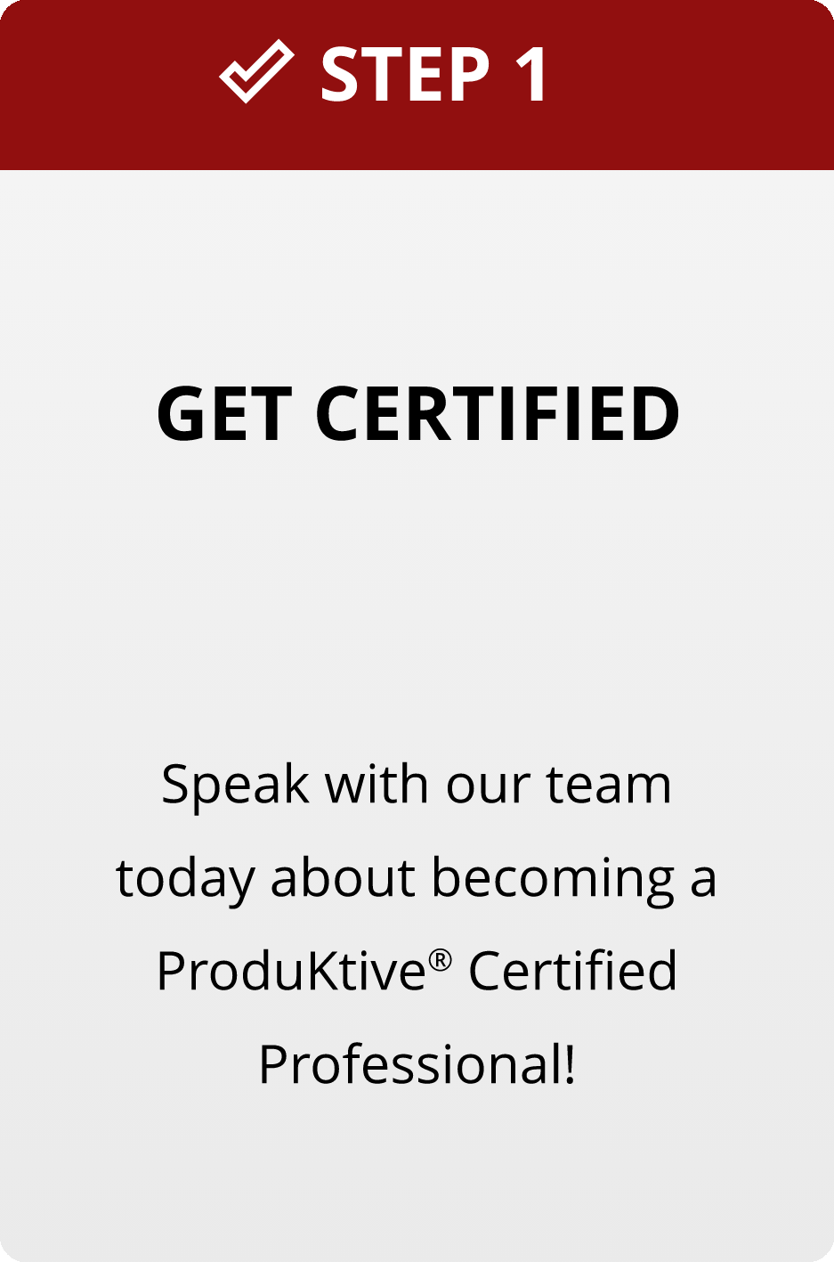 Step 1: Get Certified. Speak with our team today about becoming a certified ProduKtive® Certified Professional.