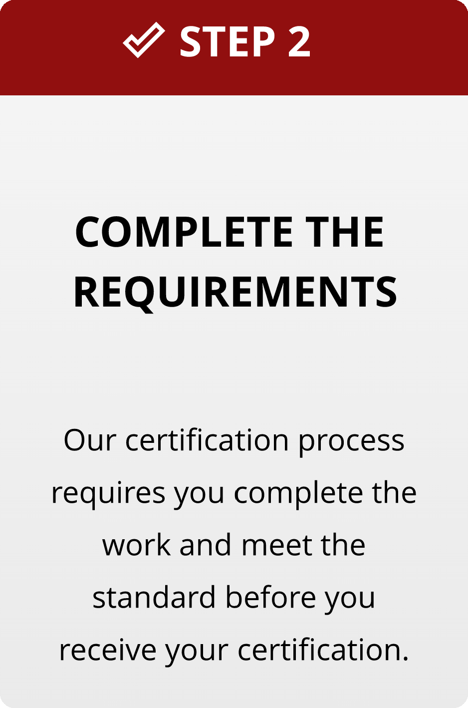 Step 2: Complete the requirements. Our certification process requires you complete the work and meet the standard before you receive your certification.