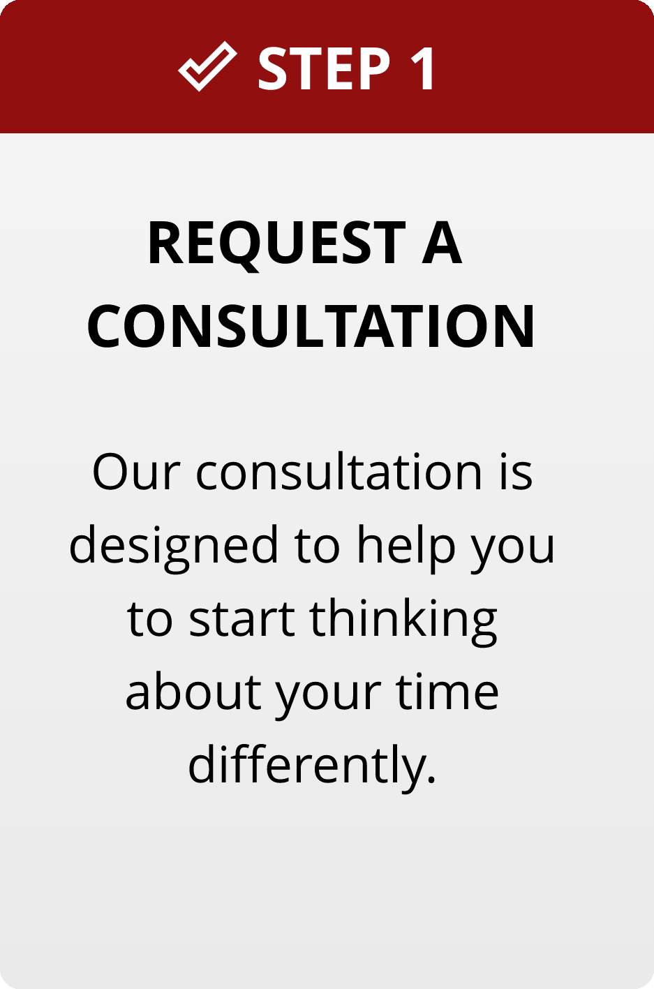 Step 1: Request a consultation. Our consultation is designed to help you start thinking about your time differently