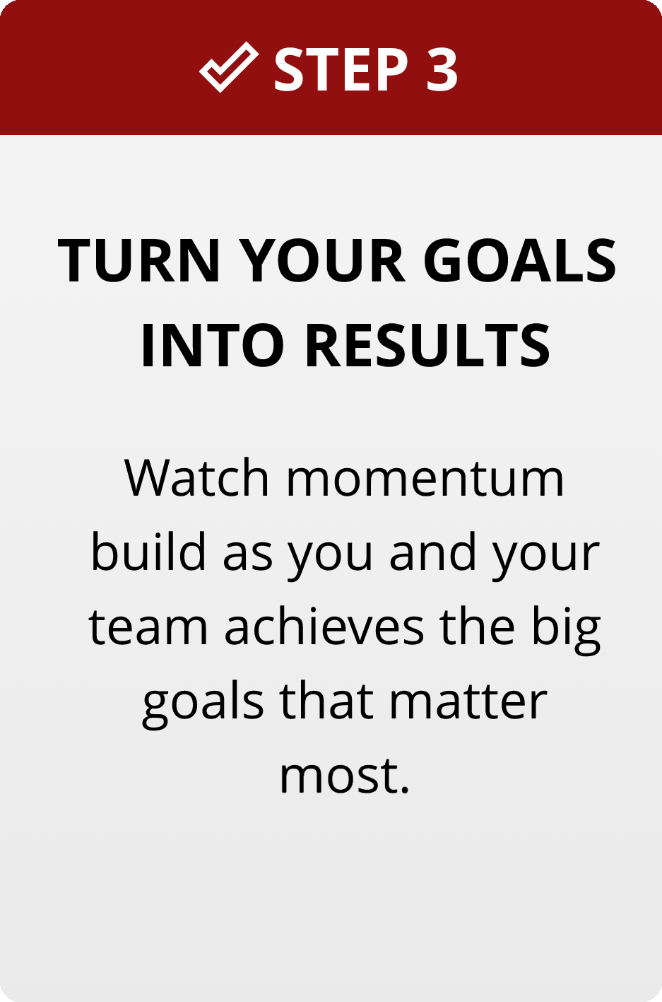 Step 3: Turn your goals into results. Watch momentum build as your team achieves the big goals that matter the most.