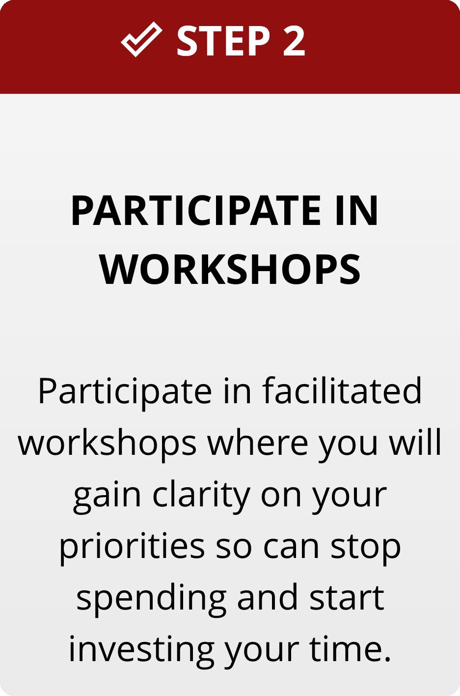 Step 2: Participate in workshops. Participate in facilitated workshops where you will gain clarity on your priorities so can stop spending and start investing your time.