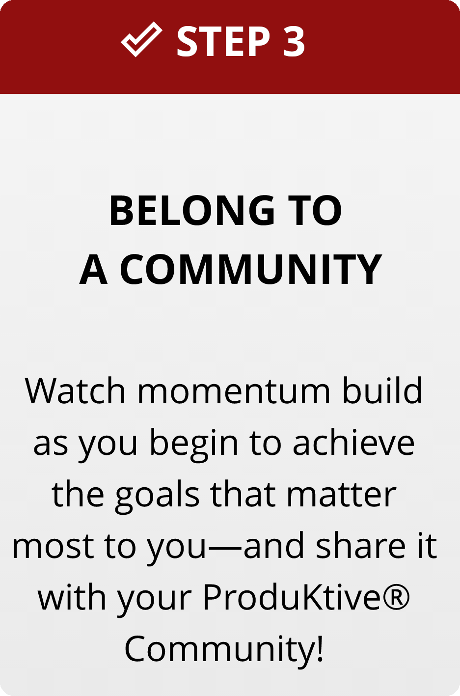 Step 3: Belong to a community. Watch momentum build as you begin to achieve the goals that matter most to you - and share it with your ProduKtive® Community.